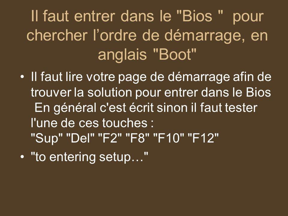 Il faut entrer dans le Bios pour chercher l'ordre de démarrage, en anglais Boot Il faut lire votre page de démarrage afin de trouver la solution pour entrer dans le Bios En général c est écrit sinon il faut tester l une de ces touches : Sup Del F2 F8 F10 F12 to entering setup…