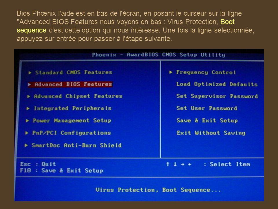 Bios Phœnix l aide est en bas de l écran, en posant le curseur sur la ligne Advanced BIOS Features nous voyons en bas : Virus Protection, Boot sequence c est cette option qui nous intéresse.