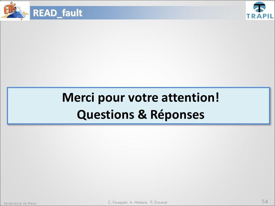 Soutenance de thèse 54 Merci pour votre attention! Questions & RéponsesREAD_fault C. Fouquet, A. Histace, P. Duvaut