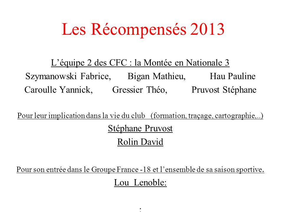 Les Récompensés 2013 L'équipe 2 des CFC : la Montée en Nationale 3 Szymanowski Fabrice, Bigan Mathieu, Hau Pauline Caroulle Yannick, Gressier Théo, Pr