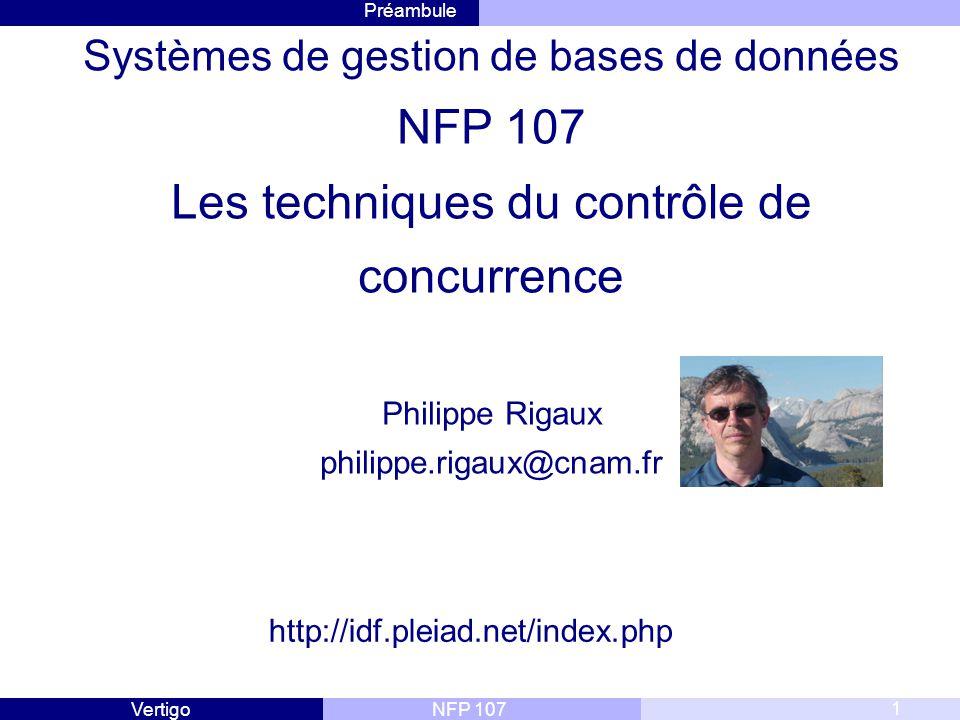 Préambule NFP 107Vertigo 1 Systèmes de gestion de bases de données NFP 107 Les techniques du contrôle de concurrence Philippe Rigaux philippe.rigaux@cnam.fr http://idf.pleiad.net/index.php