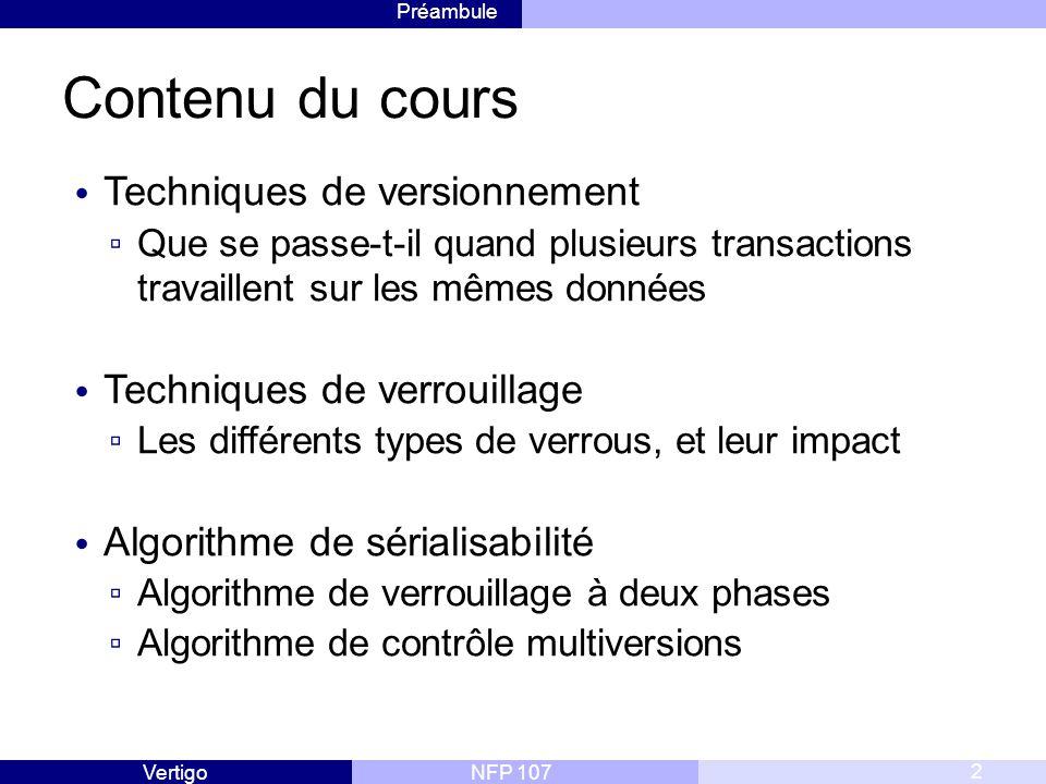 Préambule NFP 107Vertigo Contenu du cours Techniques de versionnement ▫ Que se passe-t-il quand plusieurs transactions travaillent sur les mêmes données Techniques de verrouillage ▫ Les différents types de verrous, et leur impact Algorithme de sérialisabilité ▫ Algorithme de verrouillage à deux phases ▫ Algorithme de contrôle multiversions 2