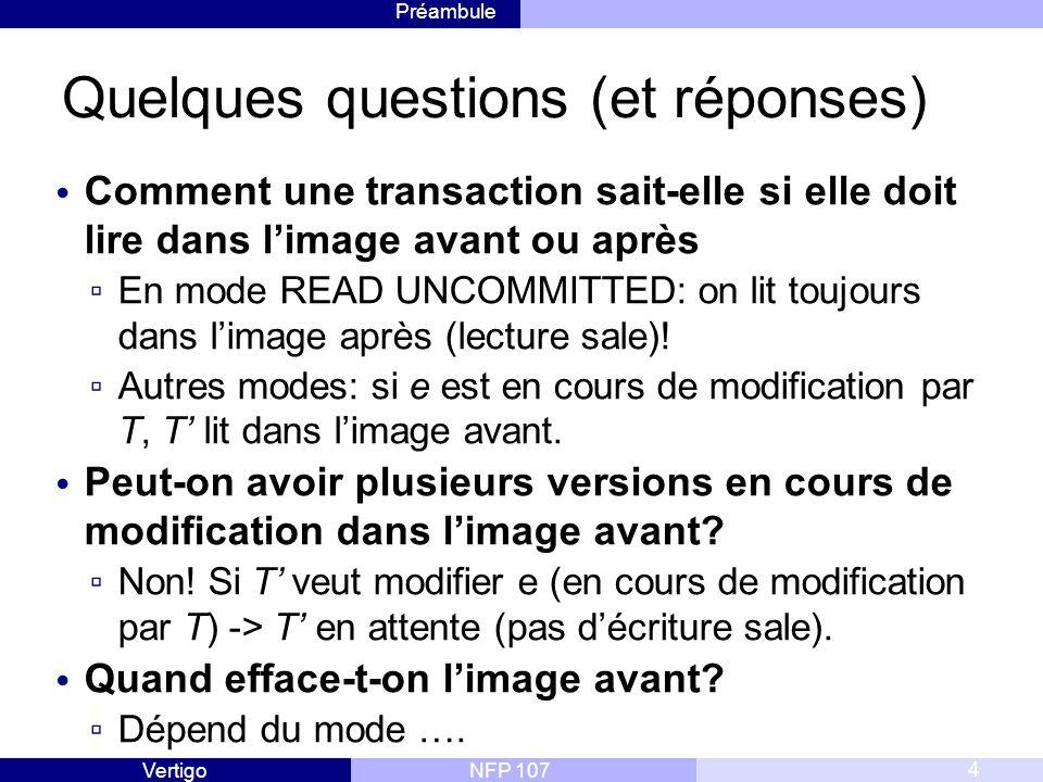 Préambule NFP 107Vertigo Quelques questions (et réponses) Comment une transaction sait-elle si elle doit lire dans l'image avant ou après ▫ En mode READ UNCOMMITTED: on lit toujours dans l'image après (lecture sale).