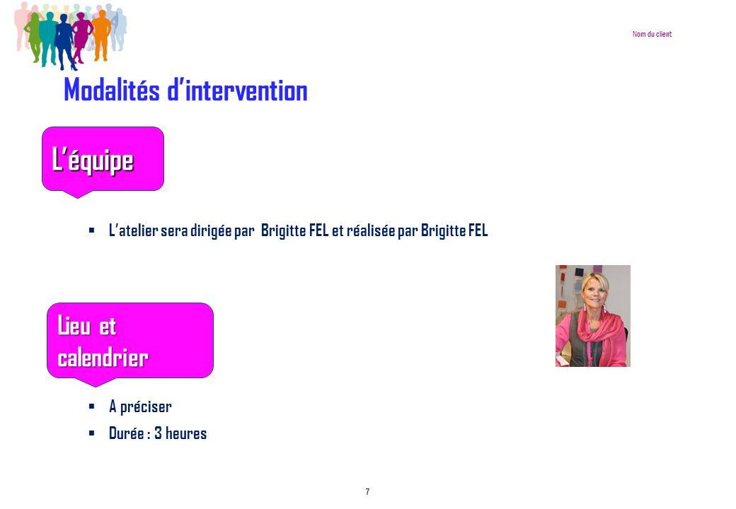 Nom du client 7 Modalités d'intervention  L'équipe  L'atelier sera dirigée par Brigitte FEL et réalisée par Brigitte FEL  Lieu et calend  A préciser  Durée : 3 heures L'équipe Lieu et calendrier