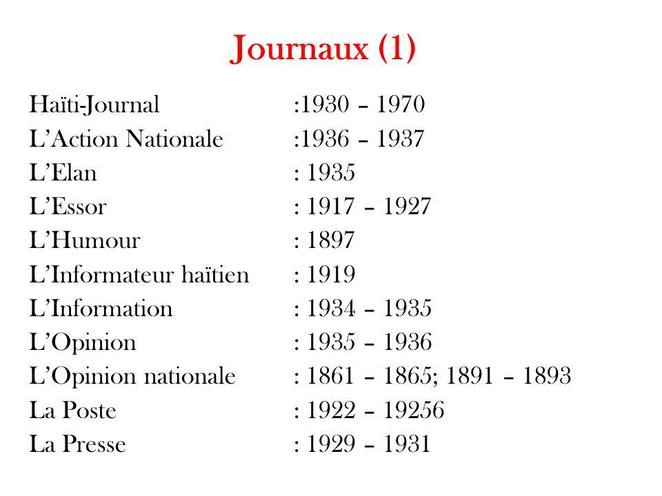 Journaux (1) Haïti-Journal:1930 – 1970 L'Action Nationale:1936 – 1937 L'Elan: 1935 L'Essor: 1917 – 1927 L'Humour : 1897 L'Informateur haïtien: 1919 L'Information: 1934 – 1935 L'Opinion: 1935 – 1936 L'Opinion nationale: 1861 – 1865; 1891 – 1893 La Poste: 1922 – 19256 La Presse: 1929 – 1931