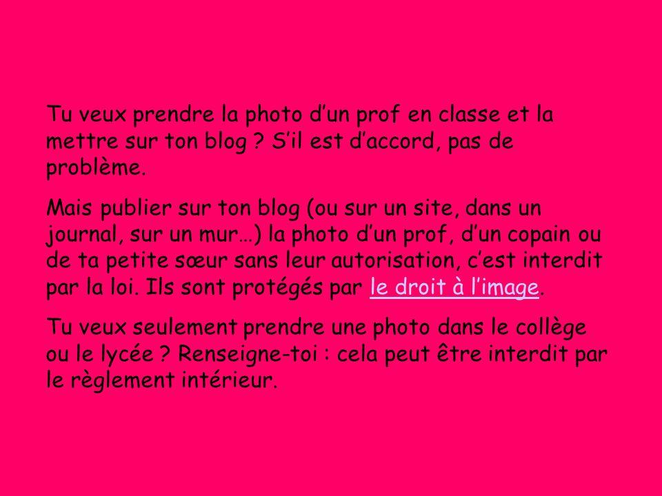Tu veux prendre la photo d'un prof en classe et la mettre sur ton blog ? S'il est d'accord, pas de problème. Mais publier sur ton blog (ou sur un site