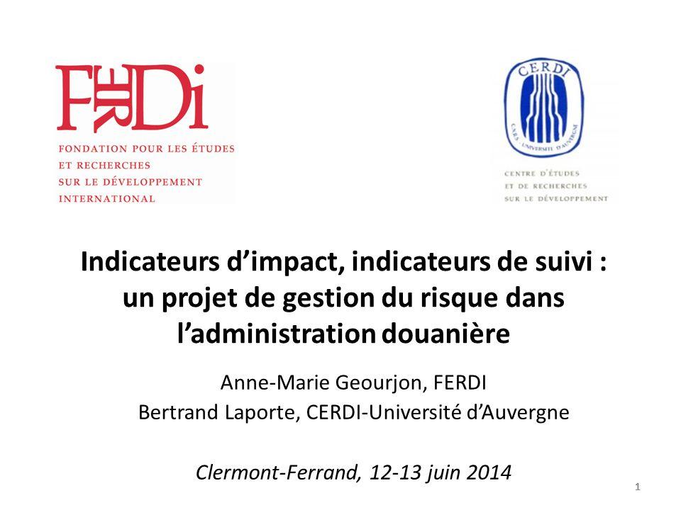 11111 Indicateurs d'impact, indicateurs de suivi : un projet de gestion du risque dans l'administration douanière Anne-Marie Geourjon, FERDI Bertrand Laporte, CERDI-Université d'Auvergne Clermont-Ferrand, 12-13 juin 2014