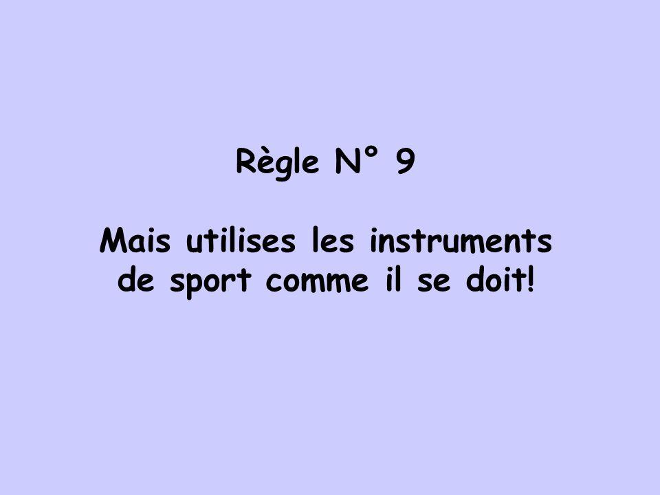 Règle N° 9 Mais utilises les instruments de sport comme il se doit!