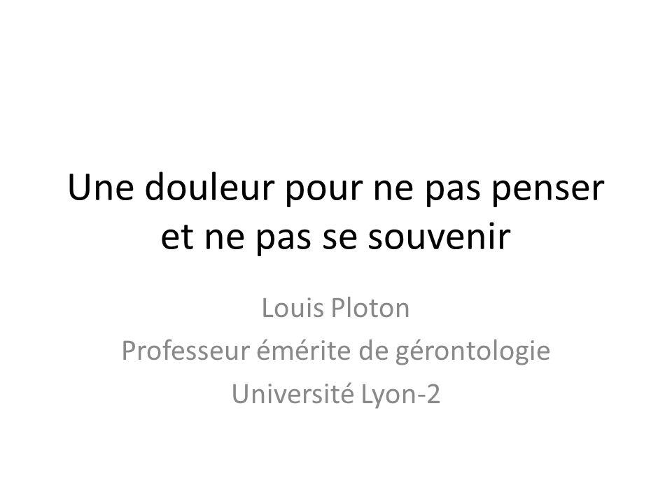 Une douleur pour ne pas penser et ne pas se souvenir Louis Ploton Professeur émérite de gérontologie Université Lyon-2