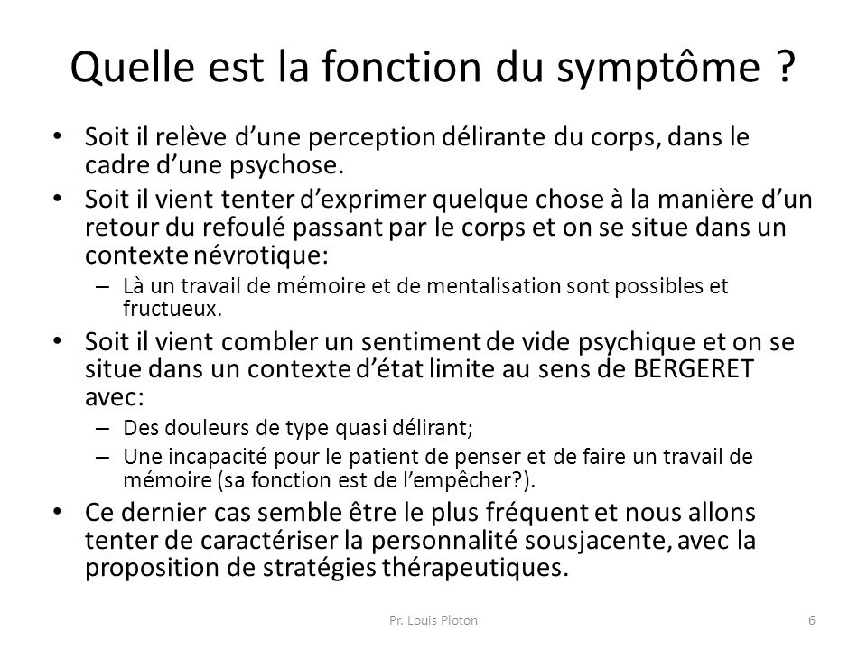 Quelle est la fonction du symptôme ? Soit il relève d'une perception délirante du corps, dans le cadre d'une psychose. Soit il vient tenter d'exprimer