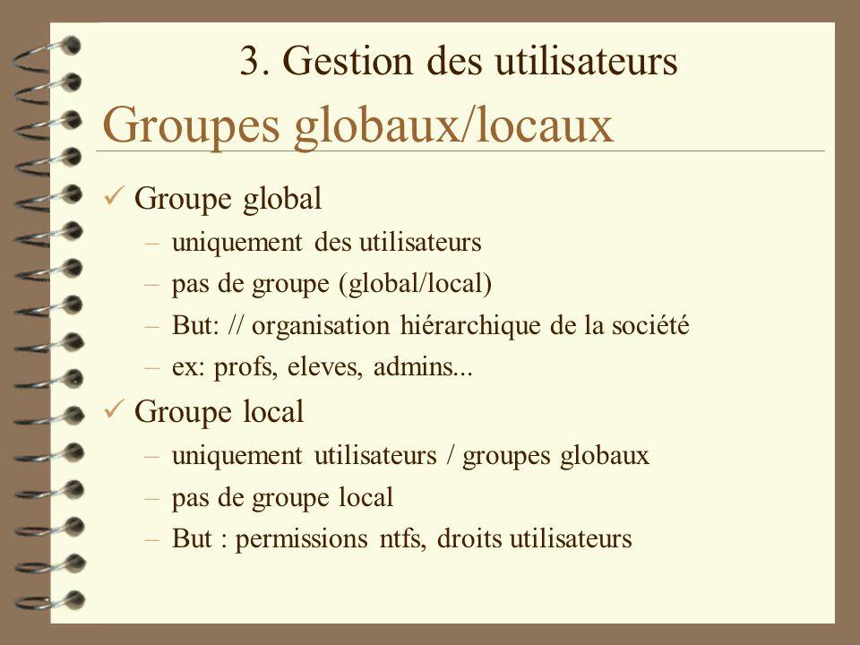 3. Gestion des utilisateurs Groupes globaux/locaux Groupe global –uniquement des utilisateurs –pas de groupe (global/local) –But: // organisation hiér