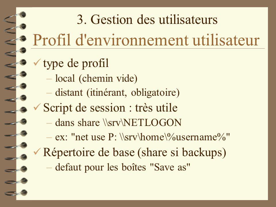 3. Gestion des utilisateurs Profil d'environnement utilisateur type de profil –local (chemin vide) –distant (itinérant, obligatoire) Script de session