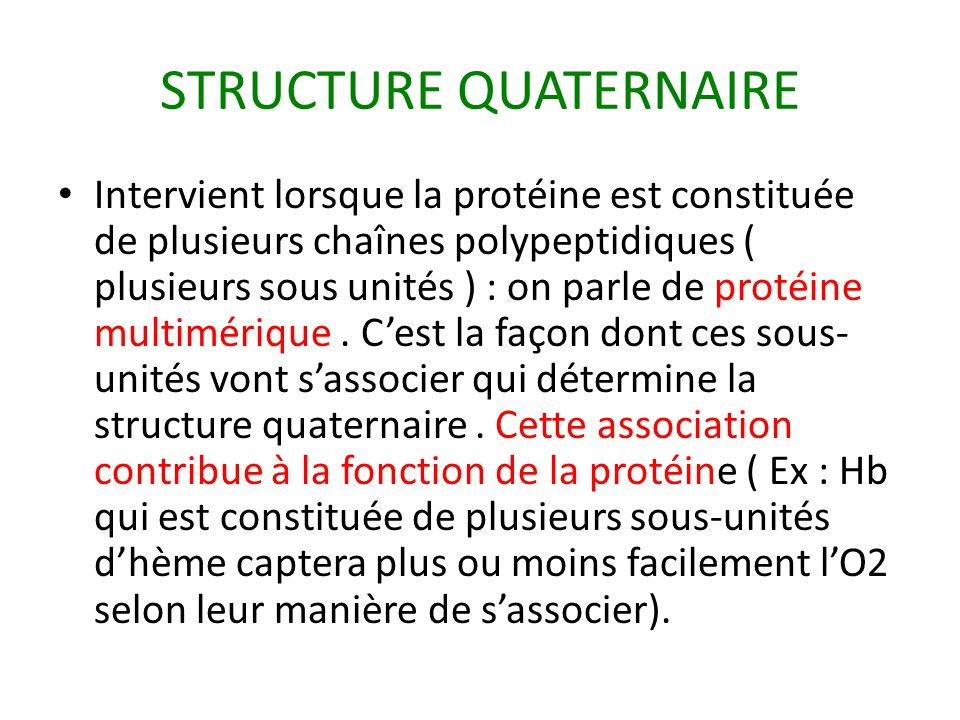 STRUCTURE QUATERNAIRE Intervient lorsque la protéine est constituée de plusieurs chaînes polypeptidiques ( plusieurs sous unités ) : on parle de protéine multimérique.