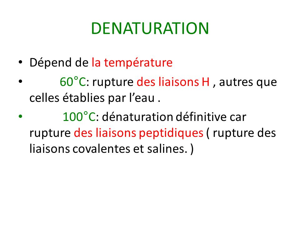 DENATURATION Dépend de la température 60°C: rupture des liaisons H, autres que celles établies par l'eau. 100°C: dénaturation définitive car rupture d