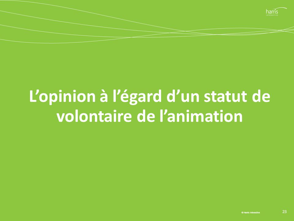 L'opinion à l'égard d'un statut de volontaire de l'animation 23 © Harris Interactive