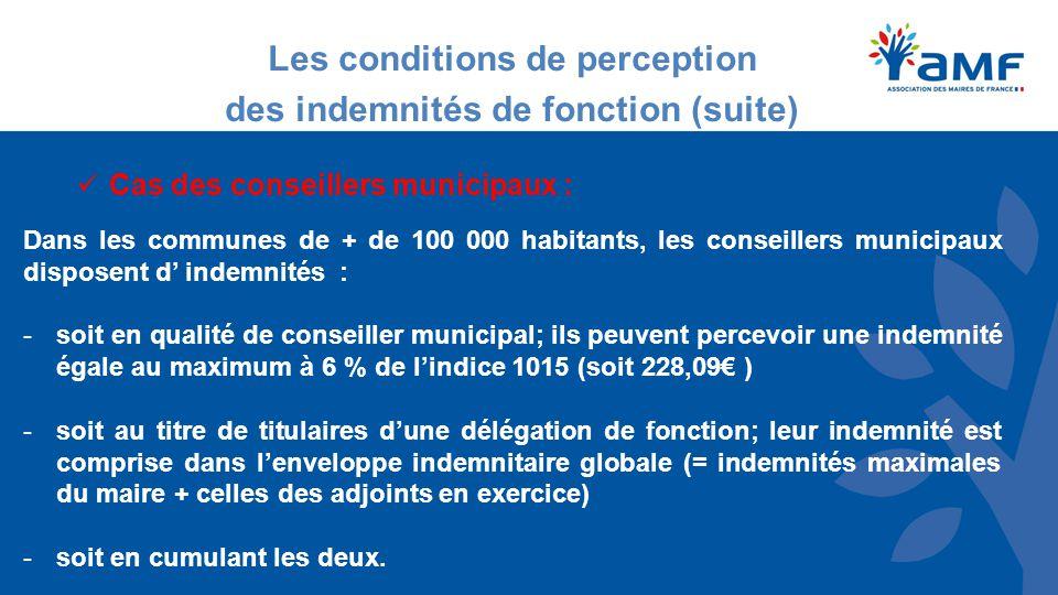 Les conditions de perception des indemnités de fonction (suite) Cas des conseillers municipaux : Dans les communes de + de 100 000 habitants, les conseillers municipaux disposent d' indemnités : -soit en qualité de conseiller municipal; ils peuvent percevoir une indemnité égale au maximum à 6 % de l'indice 1015 (soit 228,09€ ) -soit au titre de titulaires d'une délégation de fonction; leur indemnité est comprise dans l'enveloppe indemnitaire globale (= indemnités maximales du maire + celles des adjoints en exercice) -soit en cumulant les deux.