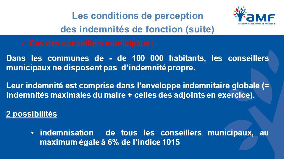 Les conditions de perception des indemnités de fonction (suite) Cas des conseillers municipaux : Dans les communes de - de 100 000 habitants, les conseillers municipaux ne disposent pas d'indemnité propre.