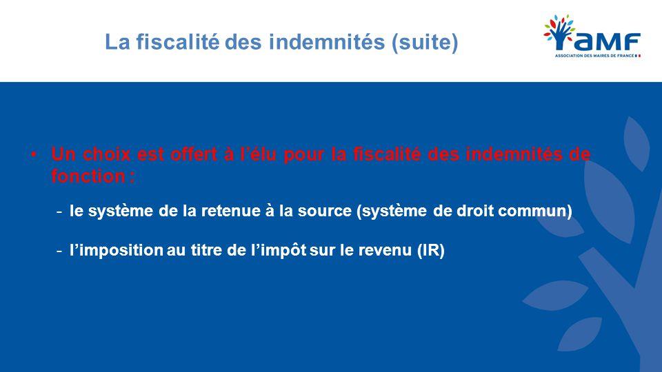 Un choix est offert à l'élu pour la fiscalité des indemnités de fonction : -le système de la retenue à la source (système de droit commun) -l'imposition au titre de l'impôt sur le revenu (IR) La fiscalité des indemnités (suite)