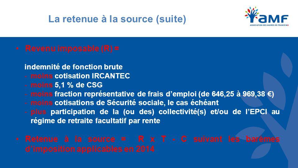 La retenue à la source (suite) Revenu imposable (R) = indemnité de fonction brute -moins cotisation IRCANTEC -moins 5,1 % de CSG -moins fraction représentative de frais d'emploi (de 646,25 à 969,38 €) -moins cotisations de Sécurité sociale, le cas échéant -plus participation de la (ou des) collectivité(s) et/ou de l'EPCI au régime de retraite facultatif par rente Retenue à la source = R x T - C suivant les barèmes d'imposition applicables en 2014