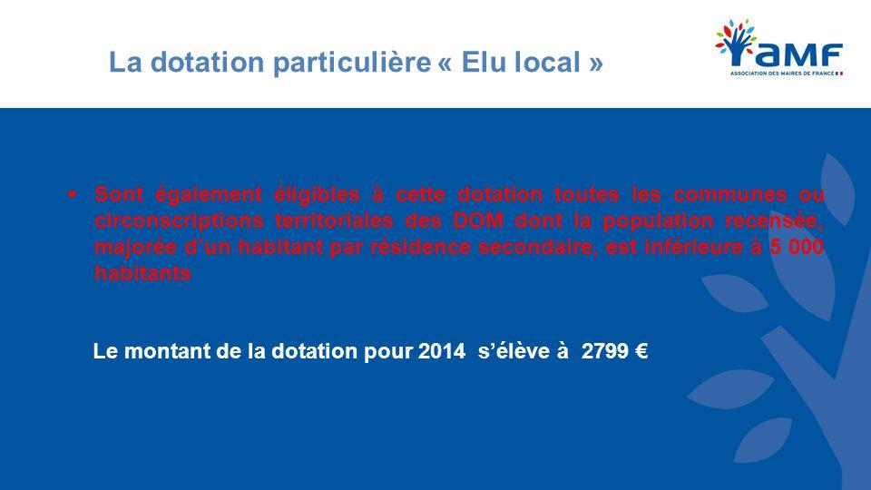 La dotation particulière « Elu local »  Sont également éligibles à cette dotation toutes les communes ou circonscriptions territoriales des DOM dont la population recensée, majorée d'un habitant par résidence secondaire, est inférieure à 5 000 habitants Le montant de la dotation pour 2014 s'élève à 2799 €