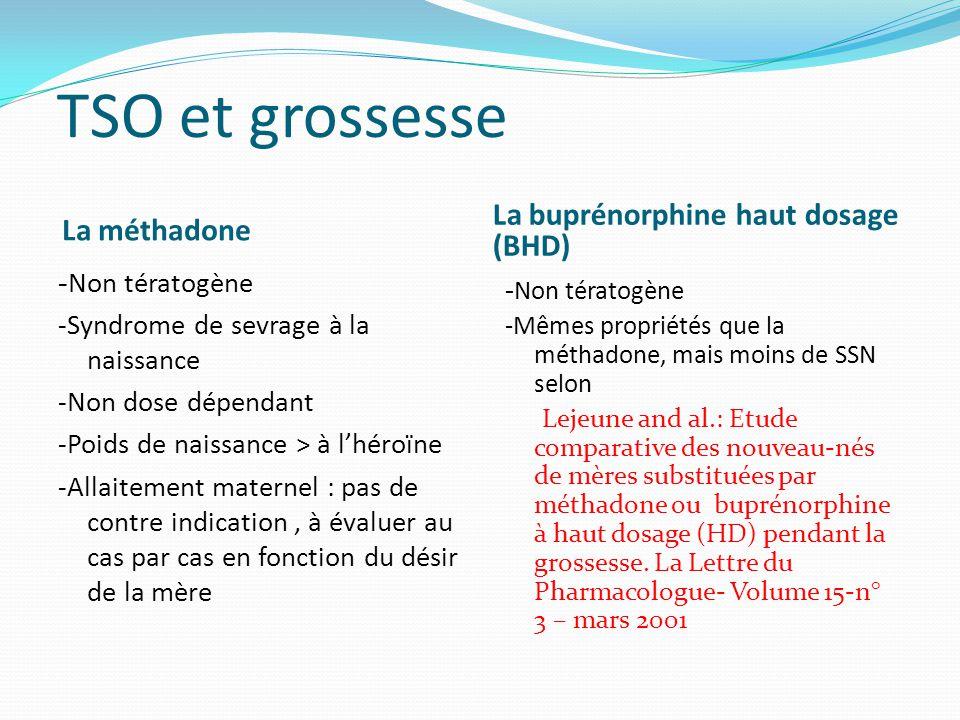 TSO et grossesse La méthadone La buprénorphine haut dosage (BHD) - Non tératogène -Syndrome de sevrage à la naissance -Non dose dépendant -Poids de na