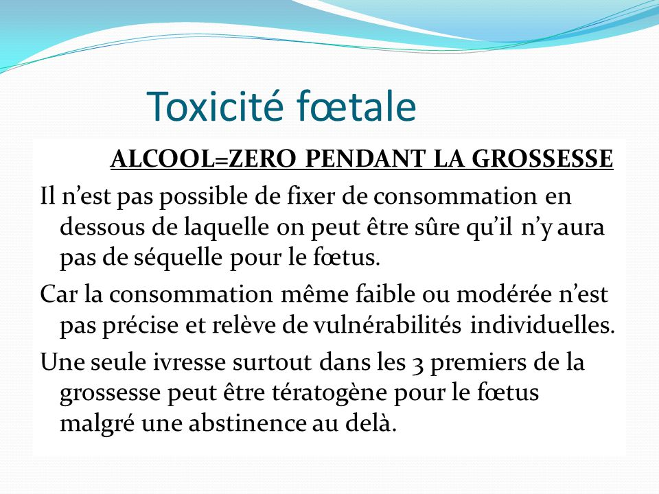 Toxicité fœtale ALCOOL=ZERO PENDANT LA GROSSESSE Il n'est pas possible de fixer de consommation en dessous de laquelle on peut être sûre qu'il n'y aur