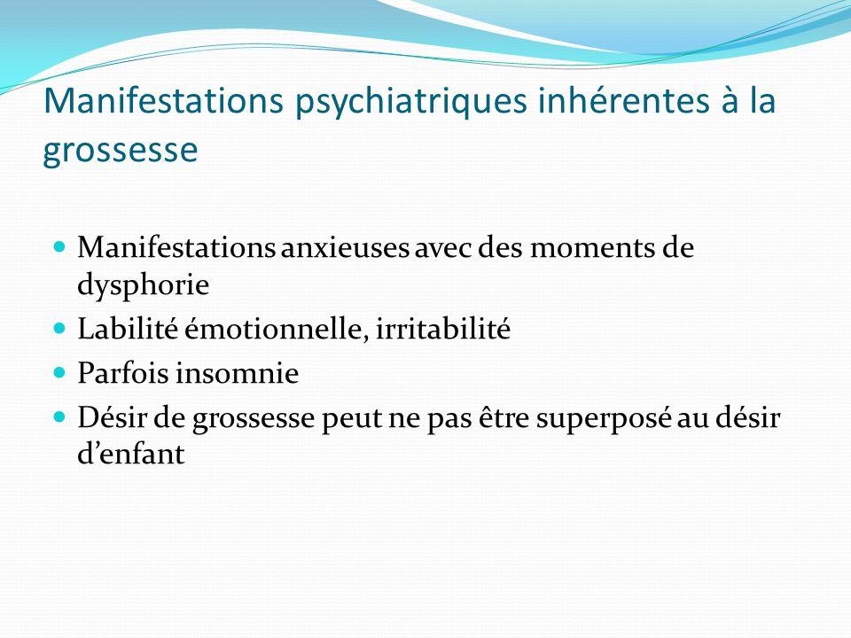 Manifestations psychiatriques inhérentes à la grossesse Manifestations anxieuses avec des moments de dysphorie Labilité émotionnelle, irritabilité Par