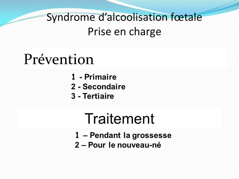 Syndrome d'alcoolisation fœtale Prise en charge Prévention Traitement 1 - Primaire 2 - Secondaire 3 - Tertiaire 1 – Pendant la grossesse 2 – Pour le n