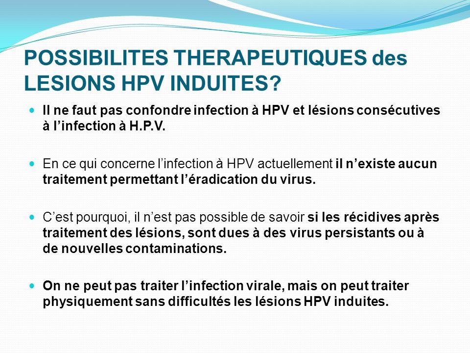 POSSIBILITES THERAPEUTIQUES des LESIONS HPV INDUITES? Il ne faut pas confondre infection à HPV et lésions consécutives à l'infection à H.P.V. En ce qu