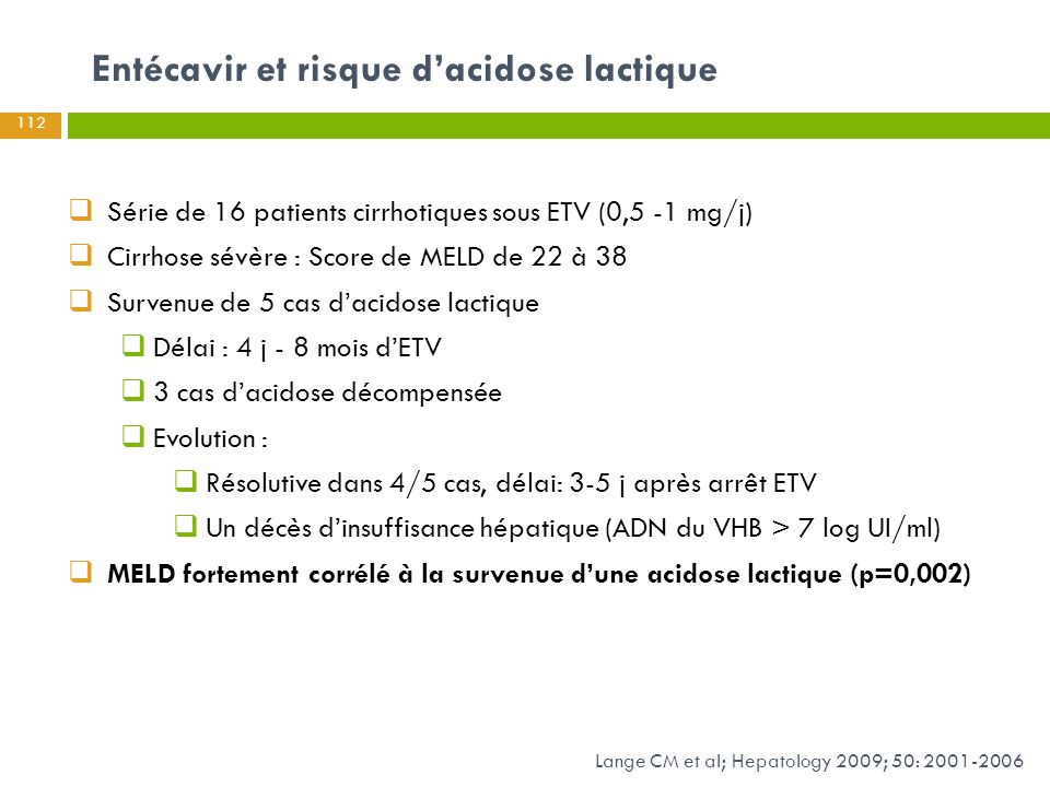  Série de 16 patients cirrhotiques sous ETV (0,5 -1 mg/j)  Cirrhose sévère : Score de MELD de 22 à 38  Survenue de 5 cas d'acidose lactique  Délai