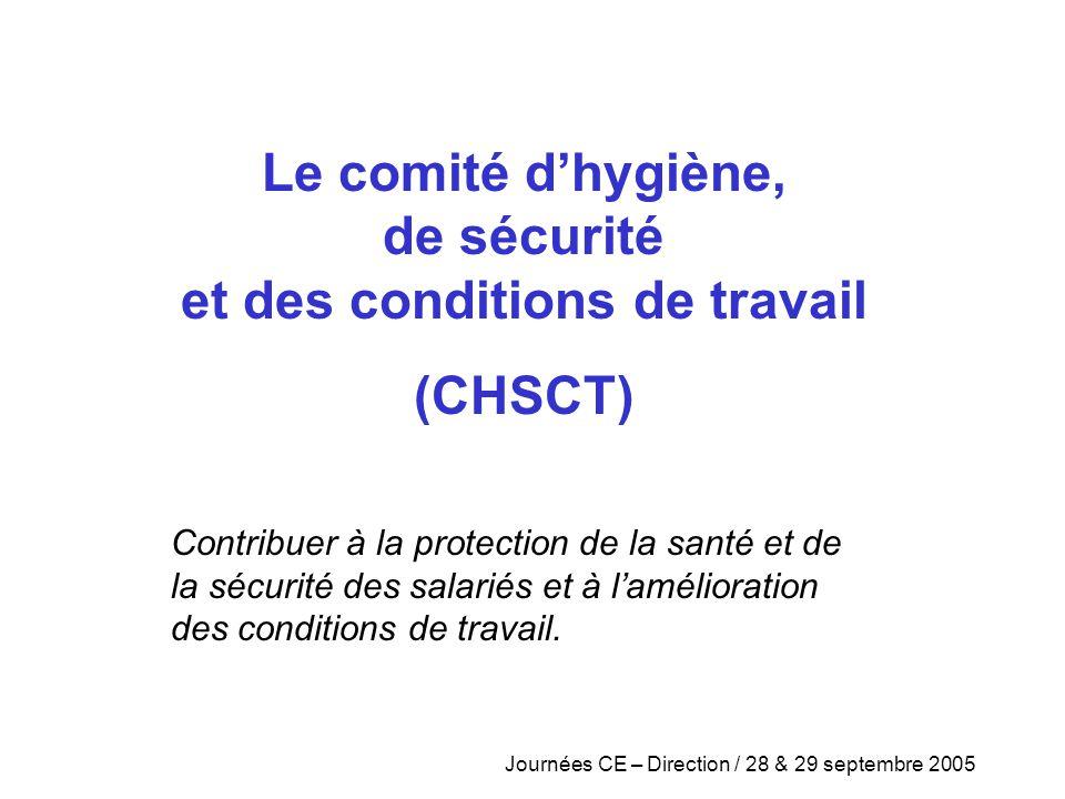 Journées CE – Direction / 28 & 29 septembre 2005 Le comité d'hygiène, de sécurité et des conditions de travail (CHSCT) Contribuer à la protection de l