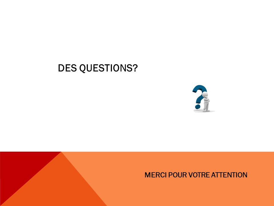 MERCI POUR VOTRE ATTENTION DES QUESTIONS?