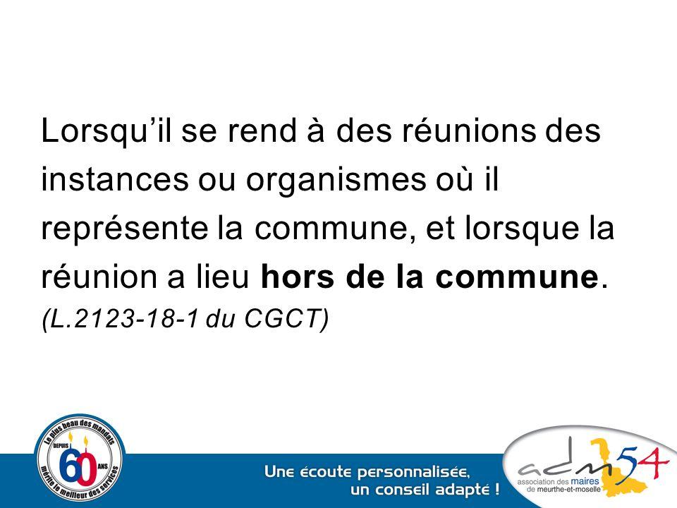 Lorsqu'il se rend à des réunions des instances ou organismes où il représente la commune, et lorsque la réunion a lieu hors de la commune. (L.2123-18-