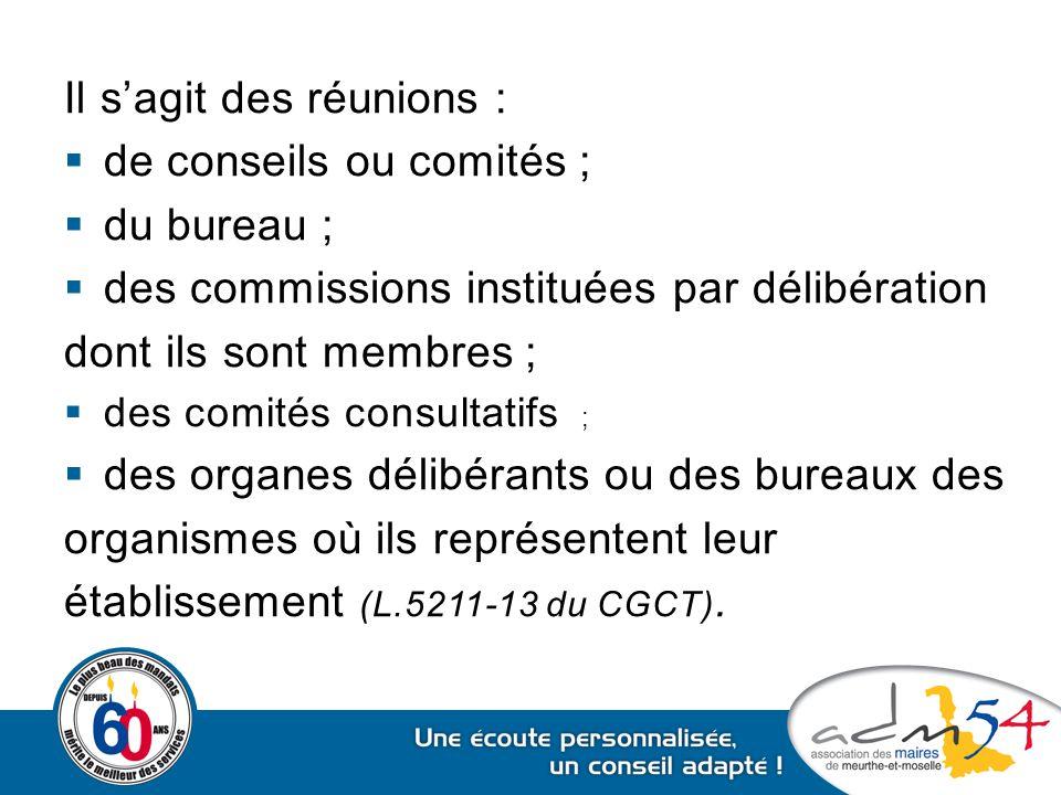 Il s'agit des réunions :  de conseils ou comités ;  du bureau ;  des commissions instituées par délibération dont ils sont membres ;  des comités