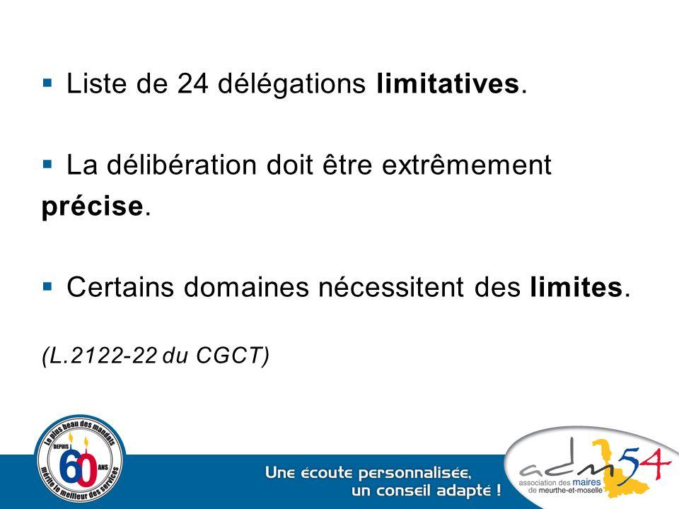  Liste de 24 délégations limitatives.  La délibération doit être extrêmement précise.  Certains domaines nécessitent des limites. (L.2122-22 du CGC