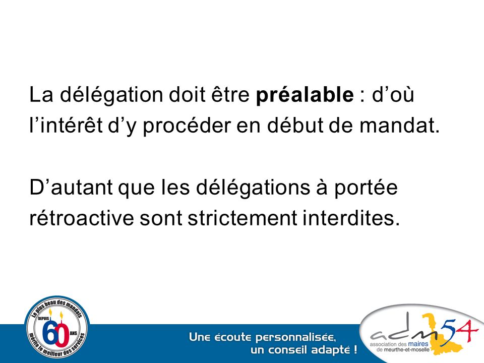 La délégation doit être préalable : d'où l'intérêt d'y procéder en début de mandat. D'autant que les délégations à portée rétroactive sont strictement
