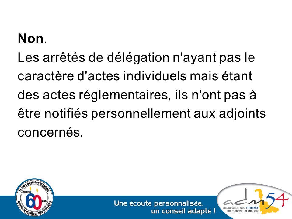 Non. Les arrêtés de délégation n'ayant pas le caractère d'actes individuels mais étant des actes réglementaires, ils n'ont pas à être notifiés personn