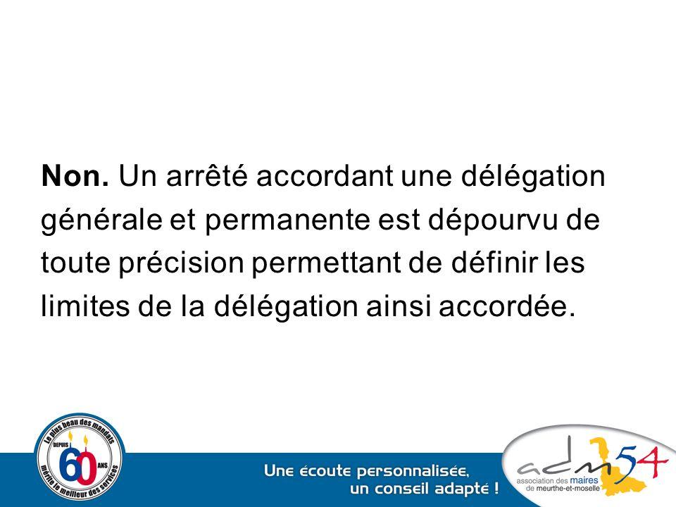 Non. Un arrêté accordant une délégation générale et permanente est dépourvu de toute précision permettant de définir les limites de la délégation ains