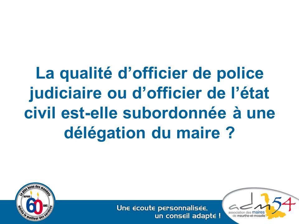 La qualité d'officier de police judiciaire ou d'officier de l'état civil est-elle subordonnée à une délégation du maire ?