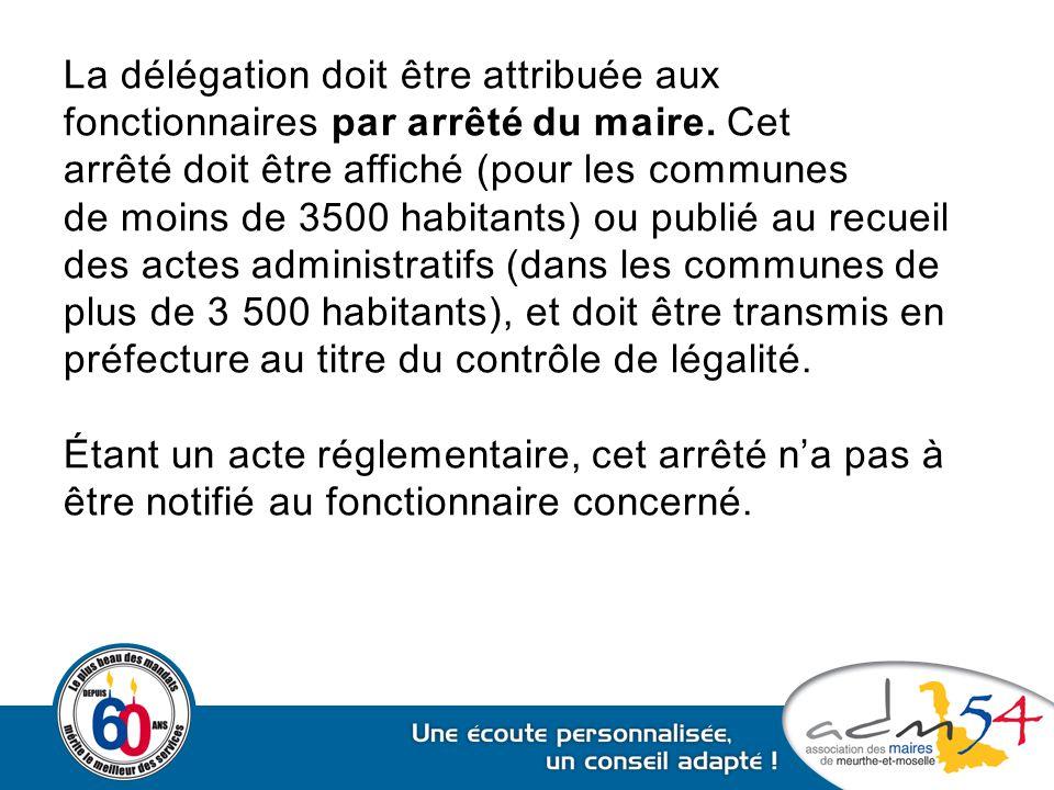 La délégation doit être attribuée aux fonctionnaires par arrêté du maire. Cet arrêté doit être affiché (pour les communes de moins de 3500 habitants)