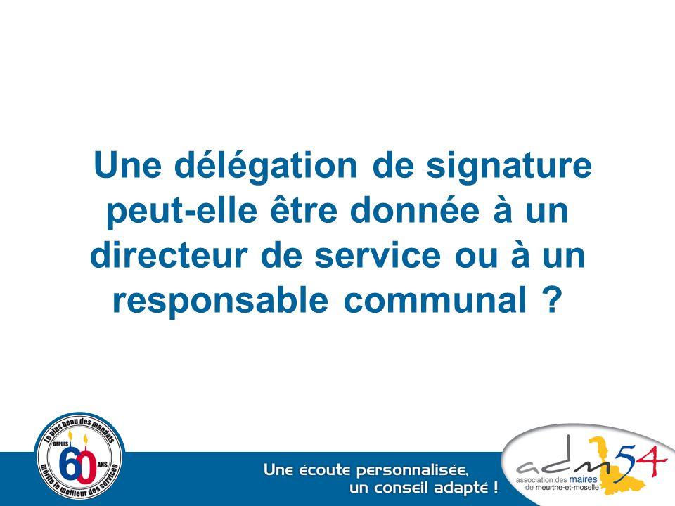 Une délégation de signature peut-elle être donnée à un directeur de service ou à un responsable communal ?