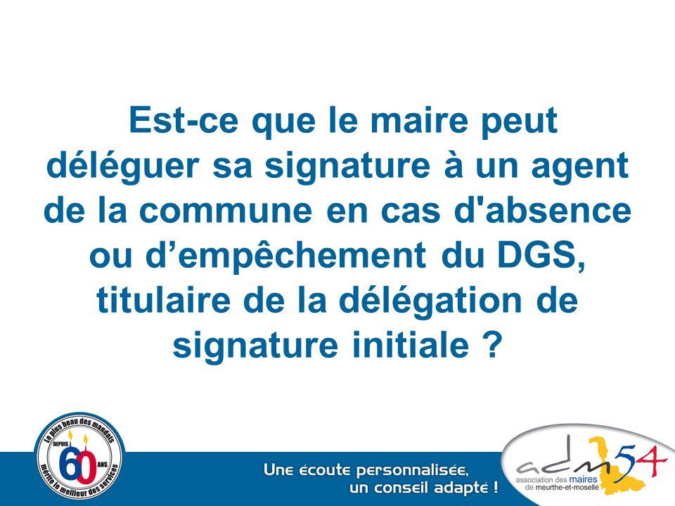 Est-ce que le maire peut déléguer sa signature à un agent de la commune en cas d'absence ou d'empêchement du DGS, titulaire de la délégation de signat
