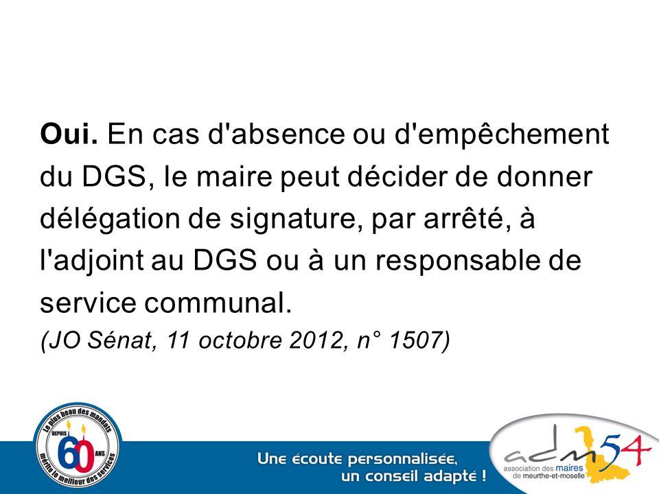 Oui. En cas d'absence ou d'empêchement du DGS, le maire peut décider de donner délégation de signature, par arrêté, à l'adjoint au DGS ou à un respons