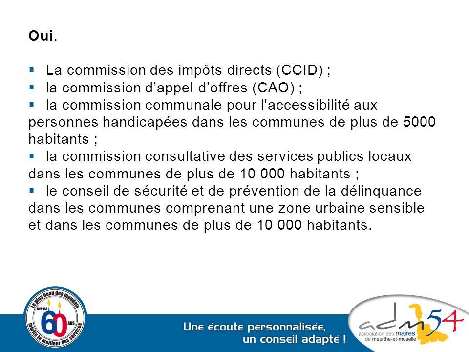 Oui.  La commission des impôts directs (CCID) ;  la commission d'appel d'offres (CAO) ;  la commission communale pour l'accessibilité aux personnes