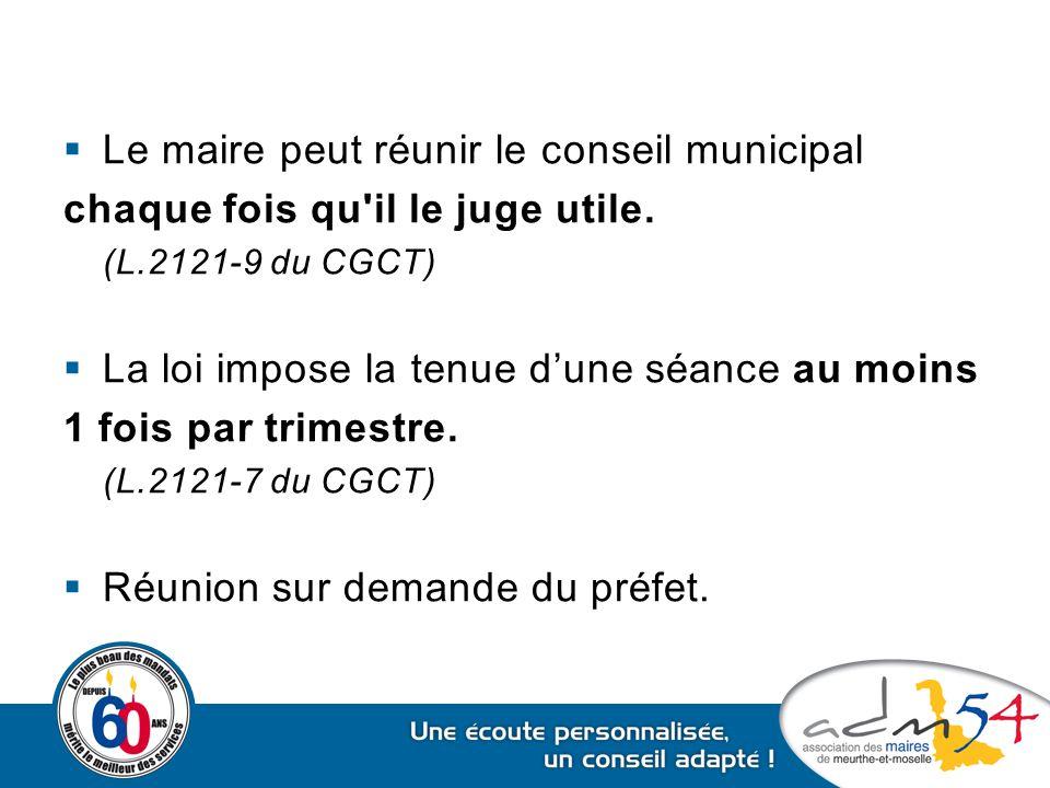  Le maire peut réunir le conseil municipal chaque fois qu'il le juge utile. (L.2121-9 du CGCT)  La loi impose la tenue d'une séance au moins 1 fois