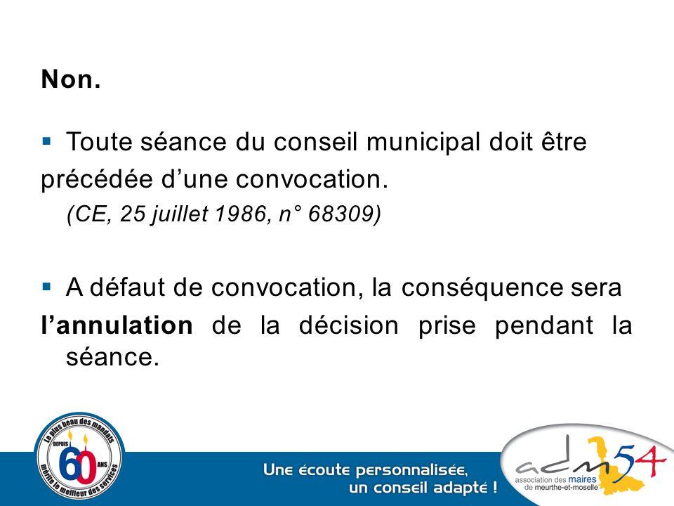 Non.  Toute séance du conseil municipal doit être précédée d'une convocation. (CE, 25 juillet 1986, n° 68309)  A défaut de convocation, la conséquen