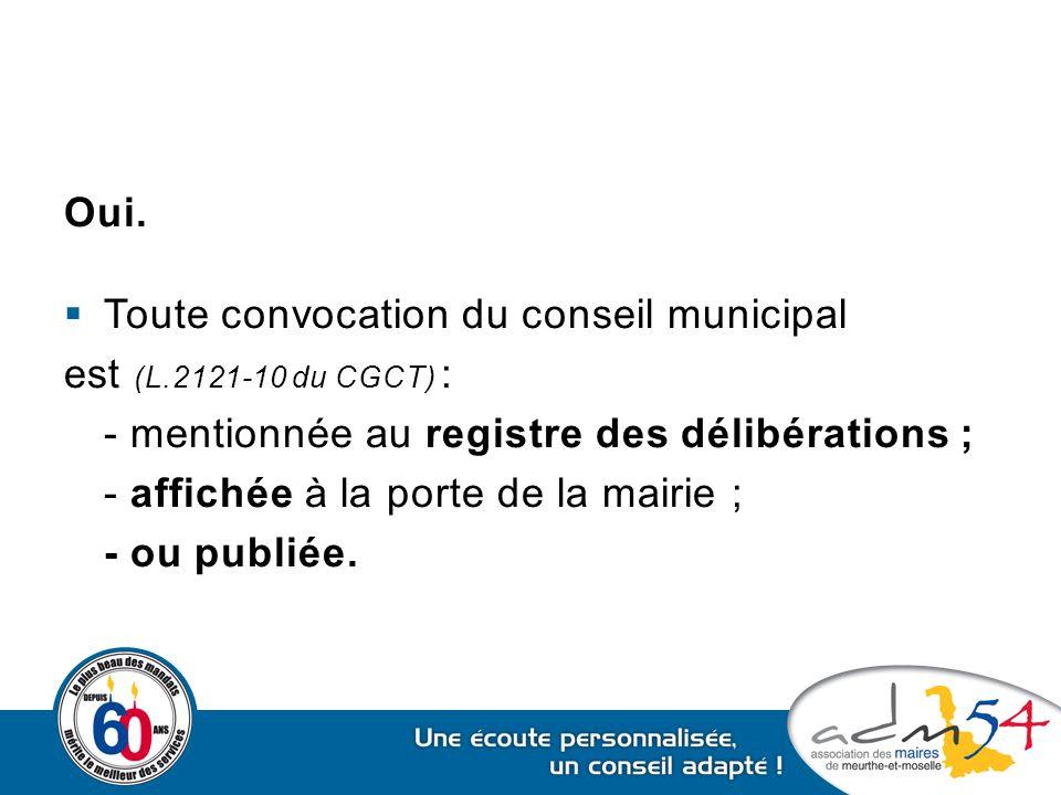 Oui.  Toute convocation du conseil municipal est (L.2121-10 du CGCT) : - mentionnée au registre des délibérations ; - affichée à la porte de la mairi