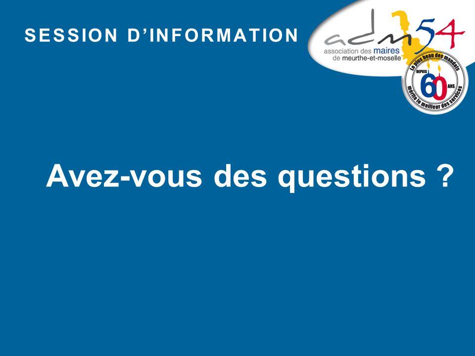 SESSION D'INFORMATION Avez-vous des questions ?