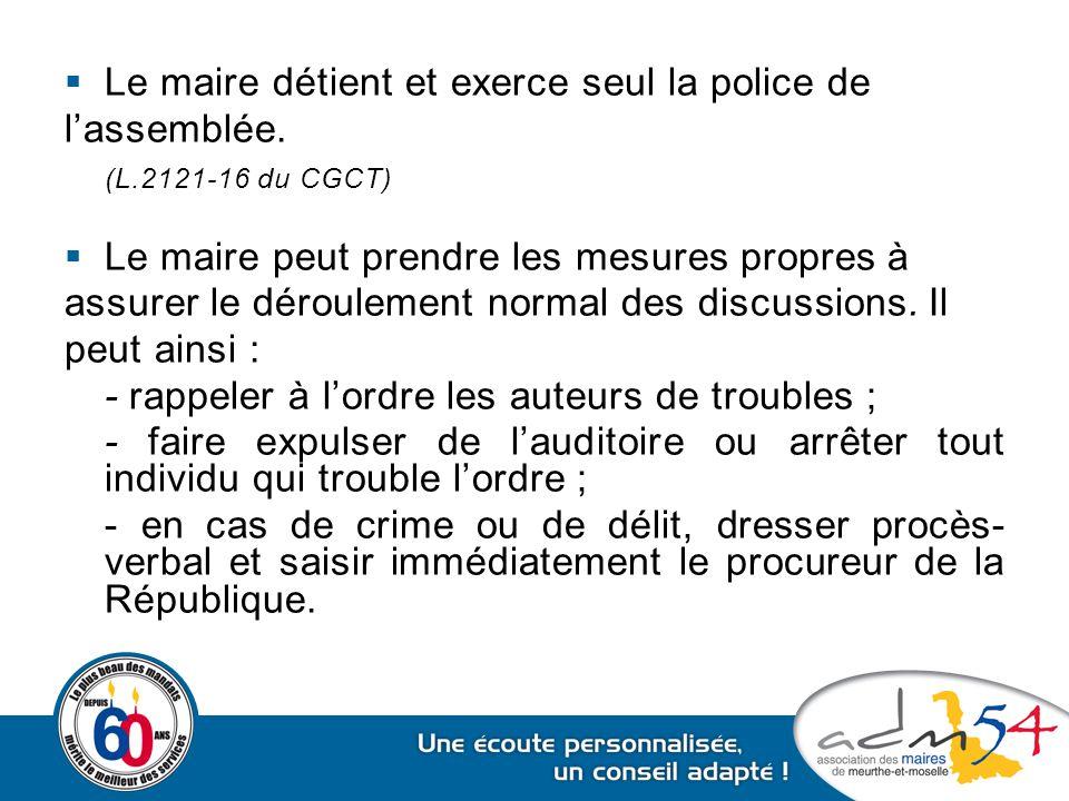  Le maire détient et exerce seul la police de l'assemblée. (L.2121-16 du CGCT)  Le maire peut prendre les mesures propres à assurer le déroulement n