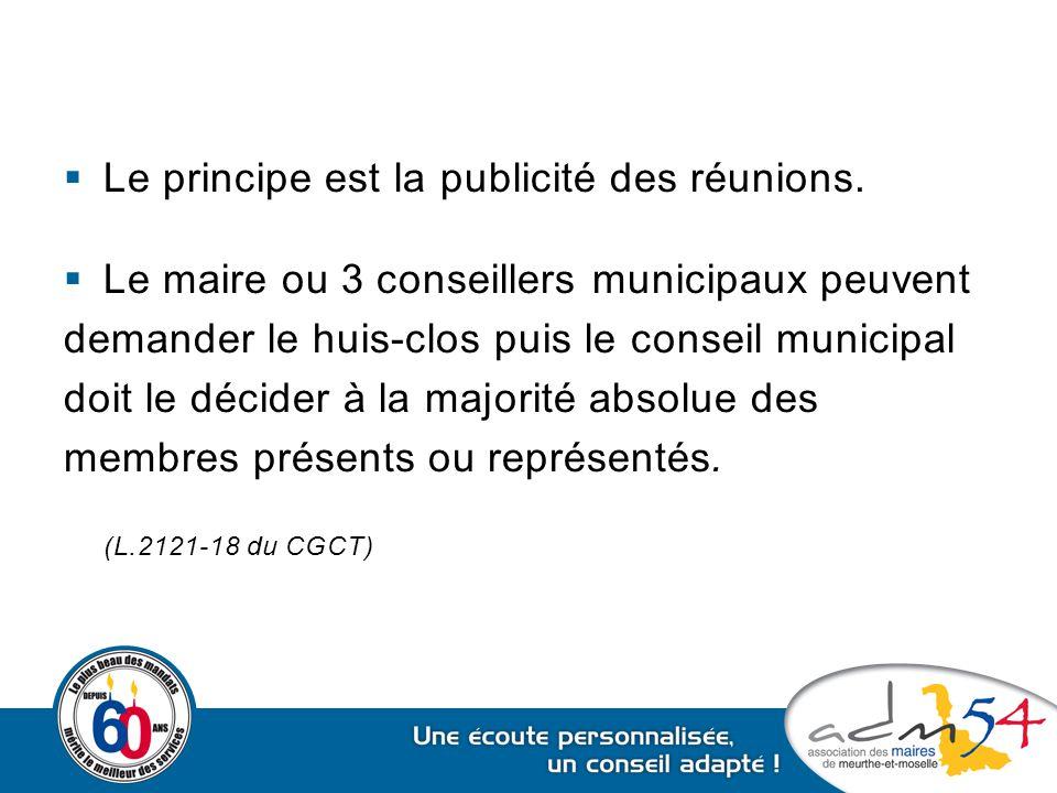  Le principe est la publicité des réunions.  Le maire ou 3 conseillers municipaux peuvent demander le huis-clos puis le conseil municipal doit le dé